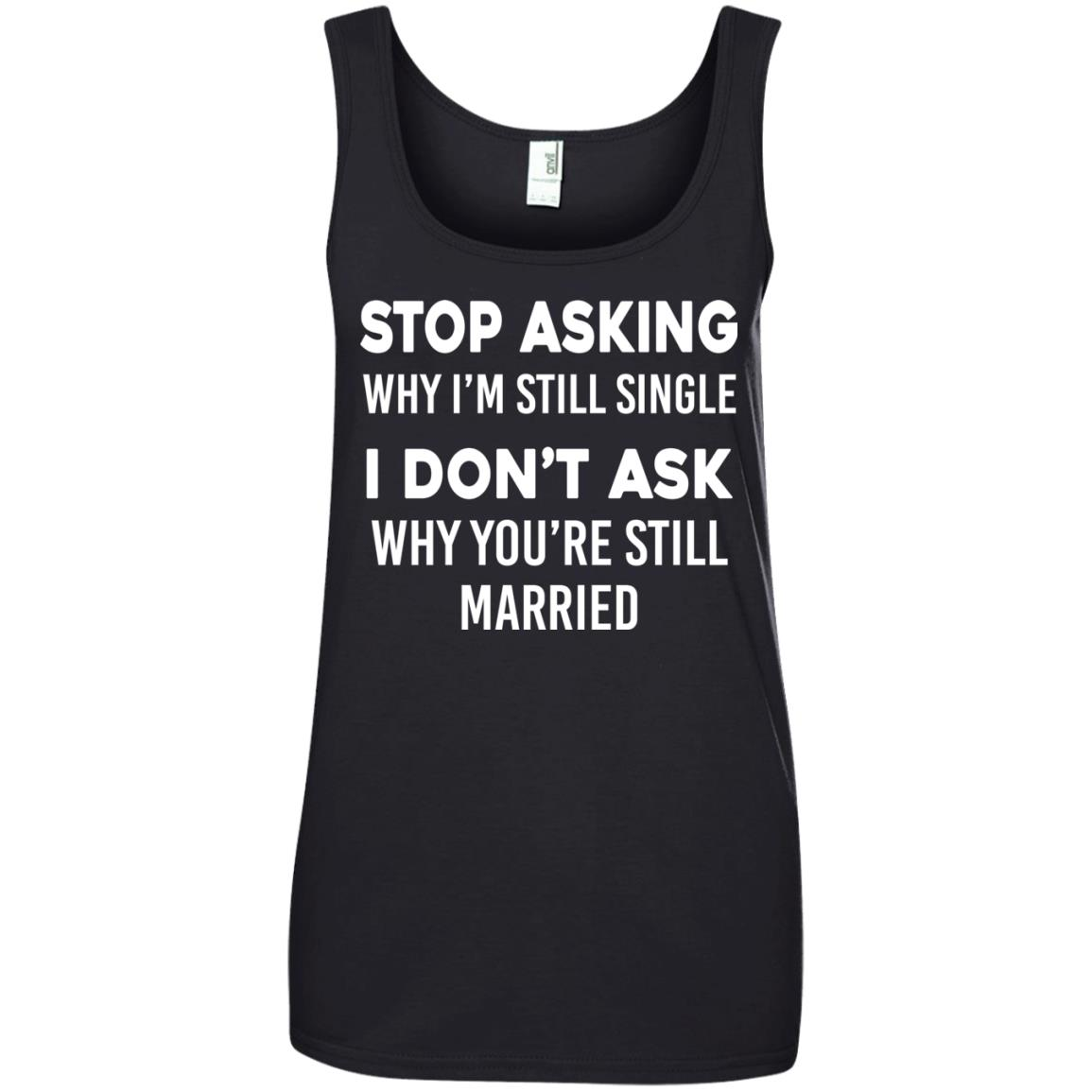 image 377px Stop Asking Why I'm Still Single I Don't Ask Why You're Still Married T Shirts, Hoodies