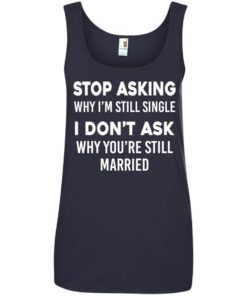 image 378 247x296px Stop Asking Why I'm Still Single I Don't Ask Why You're Still Married T Shirts, Hoodies