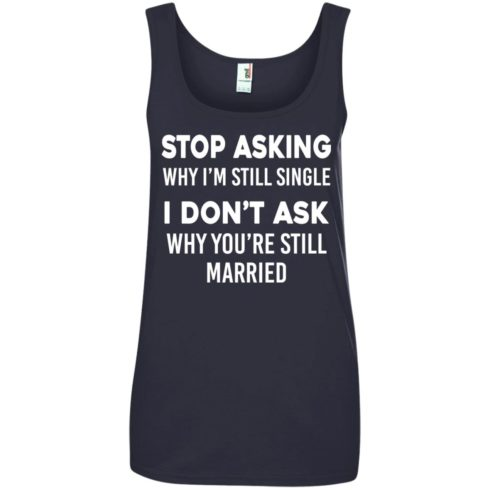 image 378 490x490px Stop Asking Why I'm Still Single I Don't Ask Why You're Still Married T Shirts, Hoodies