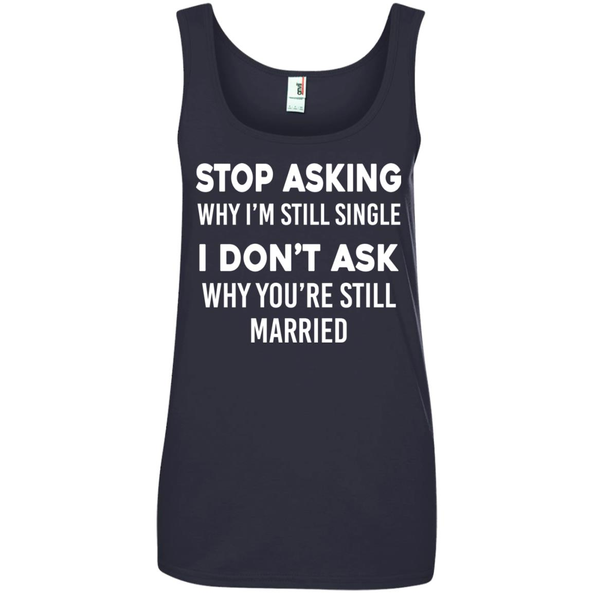 image 378px Stop Asking Why I'm Still Single I Don't Ask Why You're Still Married T Shirts, Hoodies