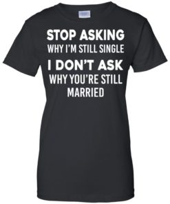 image 379 247x296px Stop Asking Why I'm Still Single I Don't Ask Why You're Still Married T Shirts, Hoodies