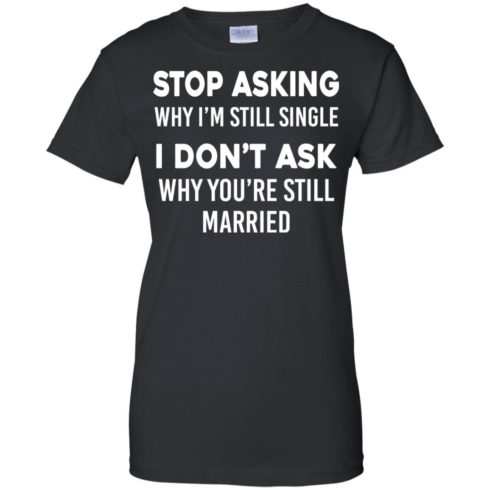 image 379 490x490px Stop Asking Why I'm Still Single I Don't Ask Why You're Still Married T Shirts, Hoodies