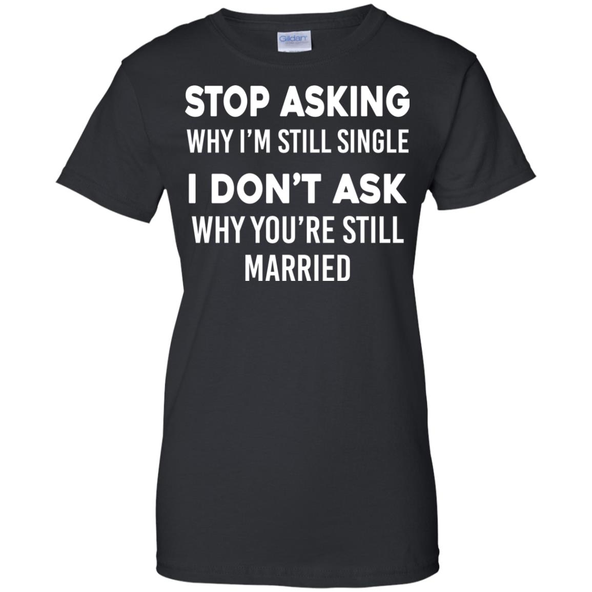 image 379px Stop Asking Why I'm Still Single I Don't Ask Why You're Still Married T Shirts, Hoodies