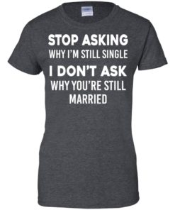 image 380 247x296px Stop Asking Why I'm Still Single I Don't Ask Why You're Still Married T Shirts, Hoodies