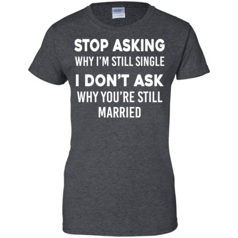 image 380 490x490px Stop Asking Why I'm Still Single I Don't Ask Why You're Still Married T Shirts, Hoodies