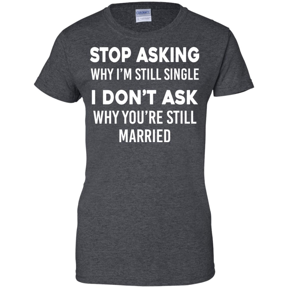 image 380px Stop Asking Why I'm Still Single I Don't Ask Why You're Still Married T Shirts, Hoodies