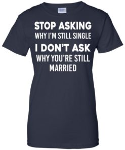 image 381 247x296px Stop Asking Why I'm Still Single I Don't Ask Why You're Still Married T Shirts, Hoodies