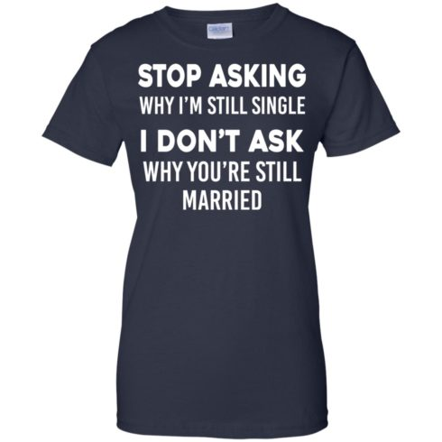 image 381 490x490px Stop Asking Why I'm Still Single I Don't Ask Why You're Still Married T Shirts, Hoodies