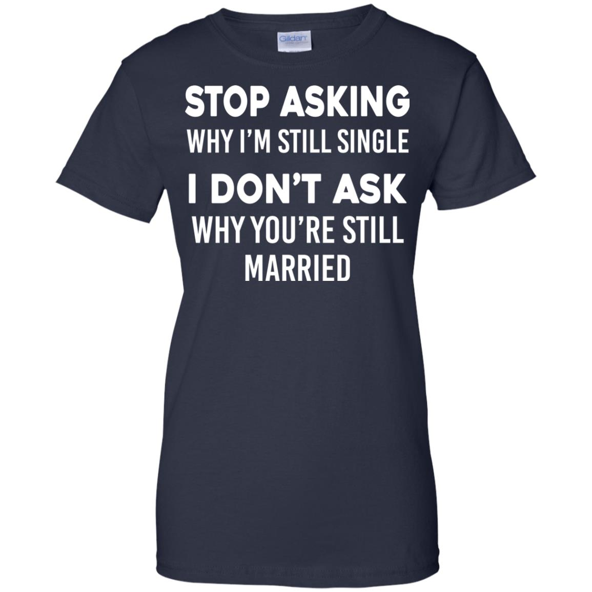 image 381px Stop Asking Why I'm Still Single I Don't Ask Why You're Still Married T Shirts, Hoodies