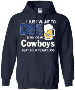 image 386 247x296px I just want to drink beer and watch my Cowboys beat your team's ass t shirt