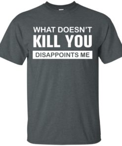 image 46 247x296px What Doesn't Kill You Disappoints Me T Shirts, Hoodies, Tank Top