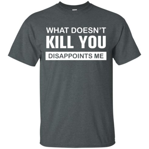 image 46 490x490px What Doesn't Kill You Disappoints Me T Shirts, Hoodies, Tank Top
