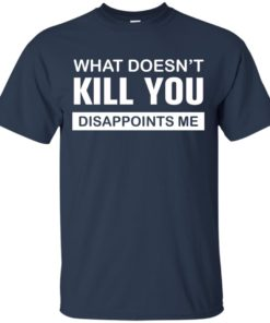 image 47 247x296px What Doesn't Kill You Disappoints Me T Shirts, Hoodies, Tank Top