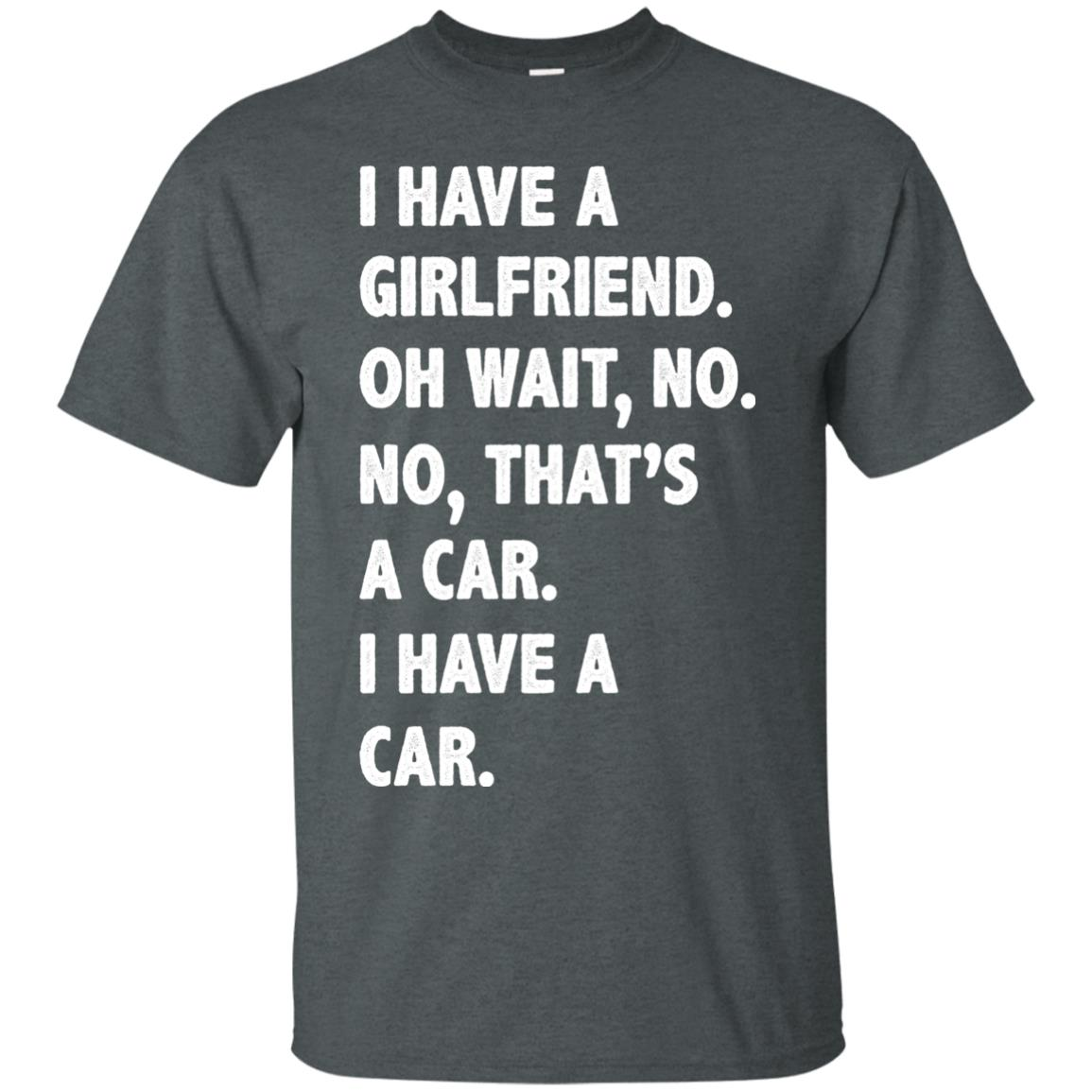 image 499px I have a girlfriend, no that is a car I have a car t shirt, hoodies, tank top