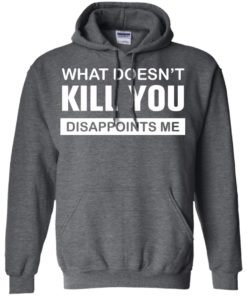 image 50 247x296px What Doesn't Kill You Disappoints Me T Shirts, Hoodies, Tank Top