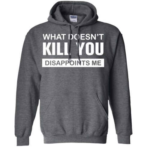 image 50 490x490px What Doesn't Kill You Disappoints Me T Shirts, Hoodies, Tank Top