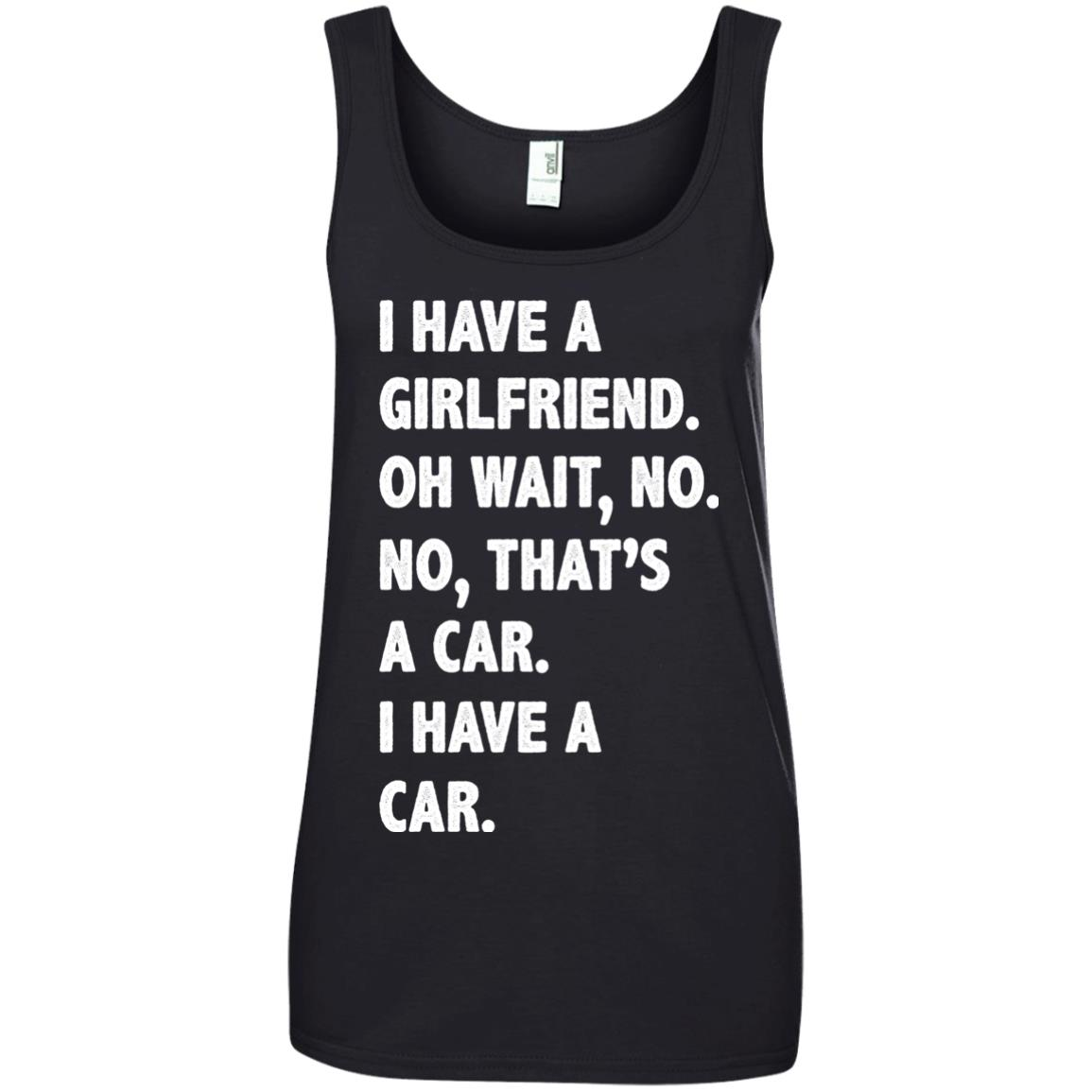 image 507px I have a girlfriend, no that is a car I have a car t shirt, hoodies, tank top