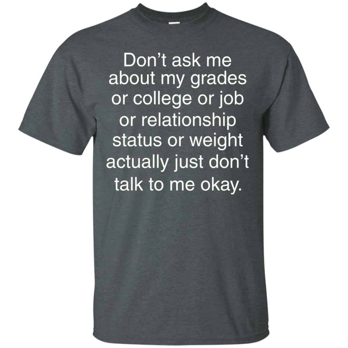 image 693px Don't ask me about my grades or college or job, just don't talk to me t shirt