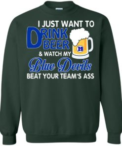 image 1085 247x296px I just want to drink beer and watch my Blue Devils beat your team's ass shirt