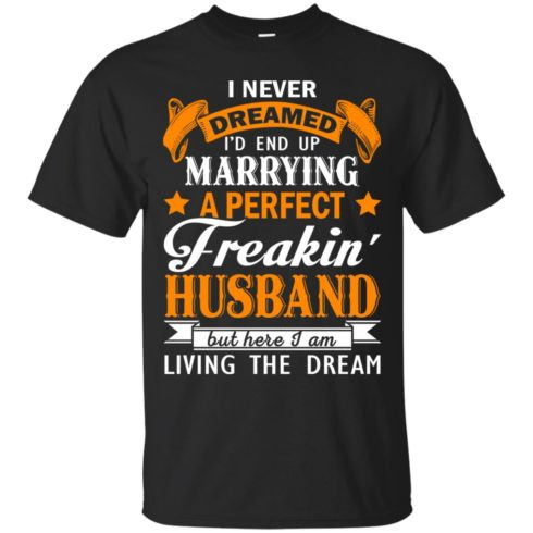 image 1838 490x490px I never dreamed I'd end up marrying a perfect freaking husband t shirts, hoodies, tank