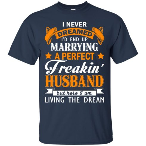 image 1839 490x490px I never dreamed I'd end up marrying a perfect freaking husband t shirts, hoodies, tank
