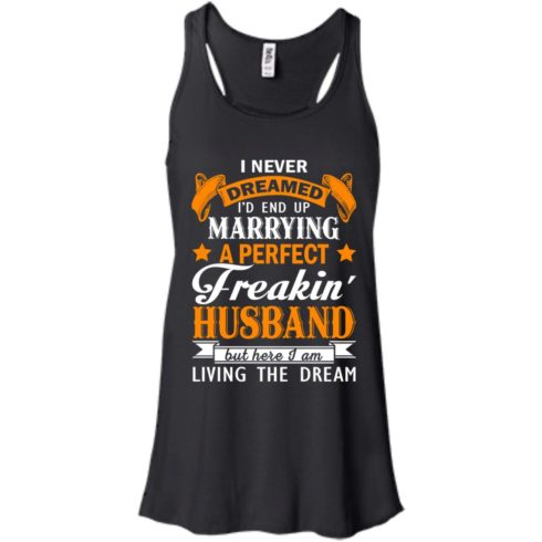 image 1840 490x490px I never dreamed I'd end up marrying a perfect freaking husband t shirts, hoodies, tank