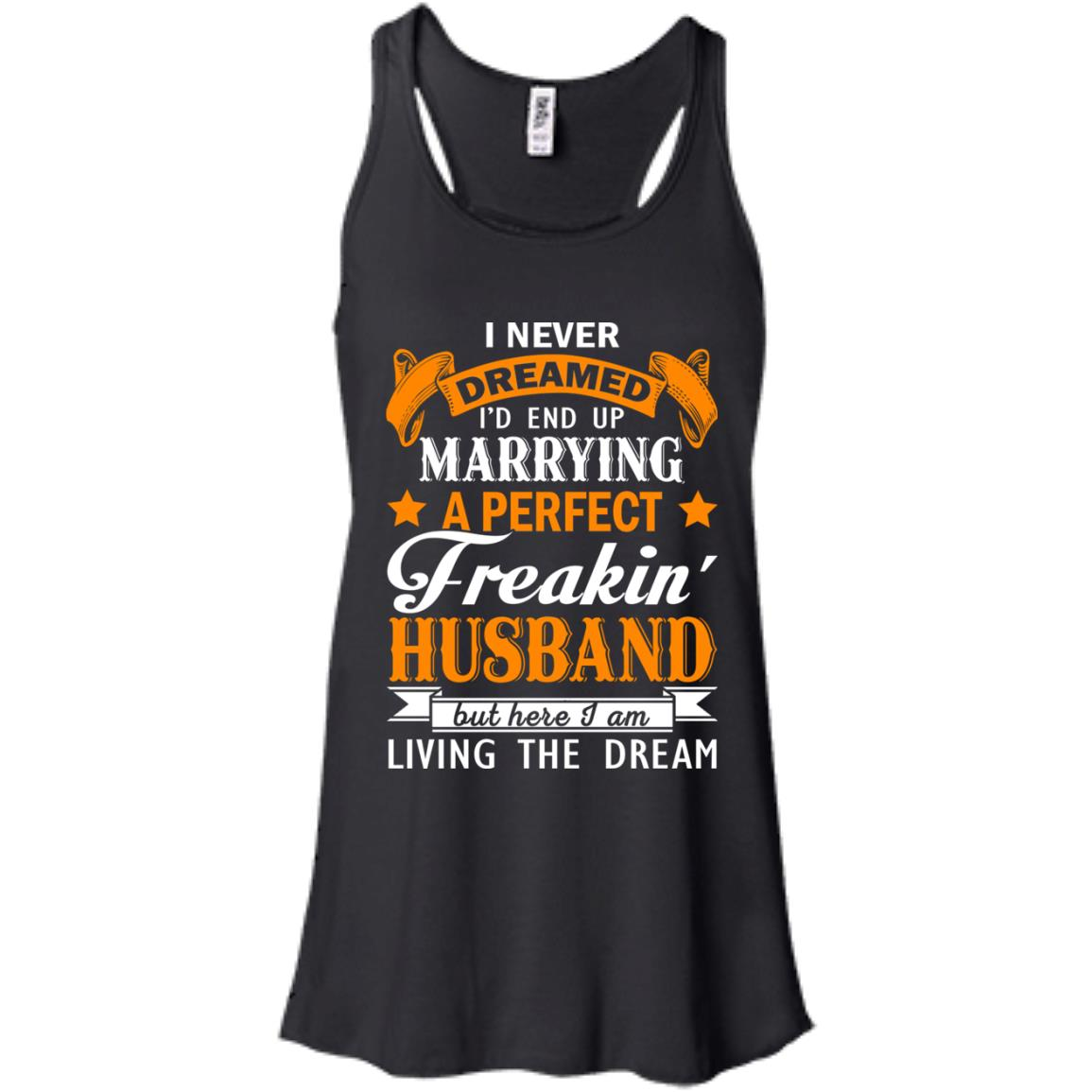 image 1840px I never dreamed I'd end up marrying a perfect freaking husband t shirts, hoodies, tank