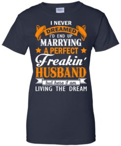 image 1849 247x296px I never dreamed I'd end up marrying a perfect freaking husband t shirts, hoodies, tank