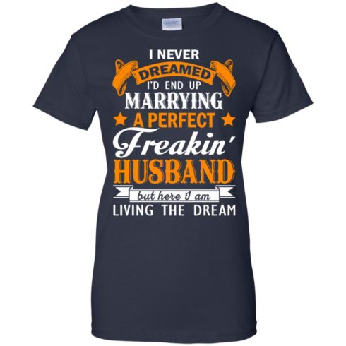 image 1849 490x490px I never dreamed I'd end up marrying a perfect freaking husband t shirts, hoodies, tank