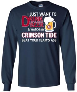image 359 247x296px I just want to drink beer and watch my Crimson Tide beat your team's ass T Shirt