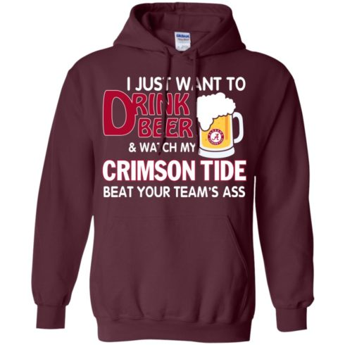 image 362 490x490px I just want to drink beer and watch my Crimson Tide beat your team's ass T Shirt