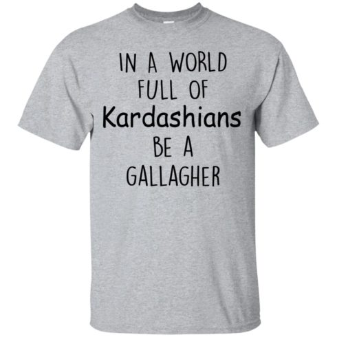 image 419 490x490px In A World Full Of Kardashians Be A Gallagher T Shirts