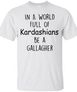 image 420 247x296px In A World Full Of Kardashians Be A Gallagher T Shirts