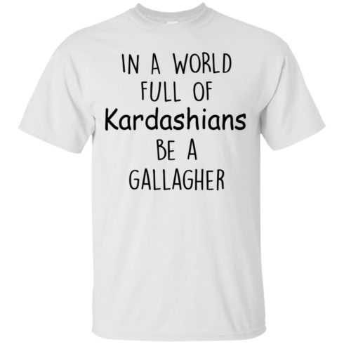 image 420 490x490px In A World Full Of Kardashians Be A Gallagher T Shirts
