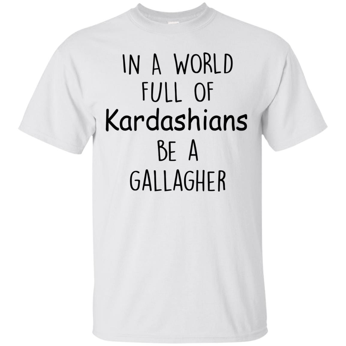 image 420px In A World Full Of Kardashians Be A Gallagher T Shirts
