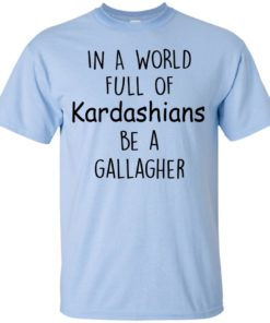 image 421 247x296px In A World Full Of Kardashians Be A Gallagher T Shirts