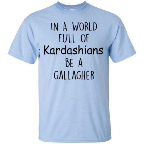 image 421 490x490px In A World Full Of Kardashians Be A Gallagher T Shirts