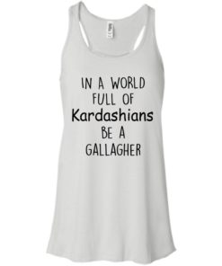 image 422 247x296px In A World Full Of Kardashians Be A Gallagher T Shirts