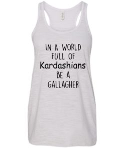 image 424 247x296px In A World Full Of Kardashians Be A Gallagher T Shirts