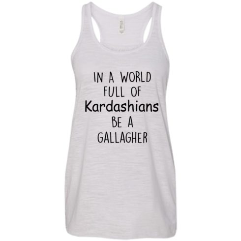 image 424 490x490px In A World Full Of Kardashians Be A Gallagher T Shirts
