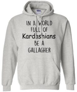 image 425 247x296px In A World Full Of Kardashians Be A Gallagher T Shirts