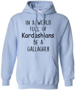 image 427 247x296px In A World Full Of Kardashians Be A Gallagher T Shirts