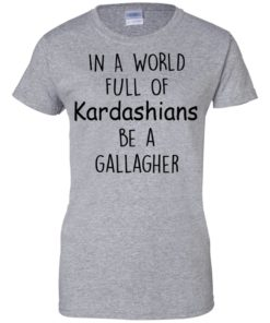 image 428 247x296px In A World Full Of Kardashians Be A Gallagher T Shirts