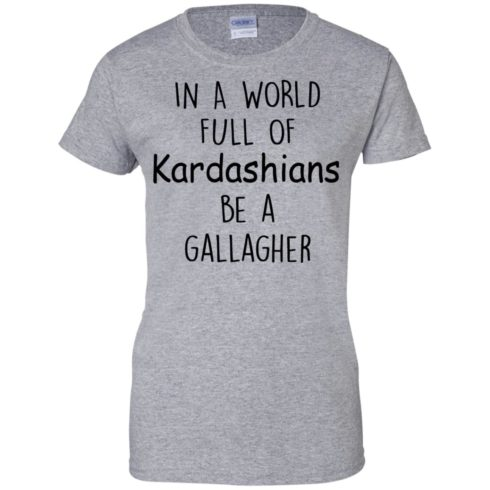 image 428 490x490px In A World Full Of Kardashians Be A Gallagher T Shirts