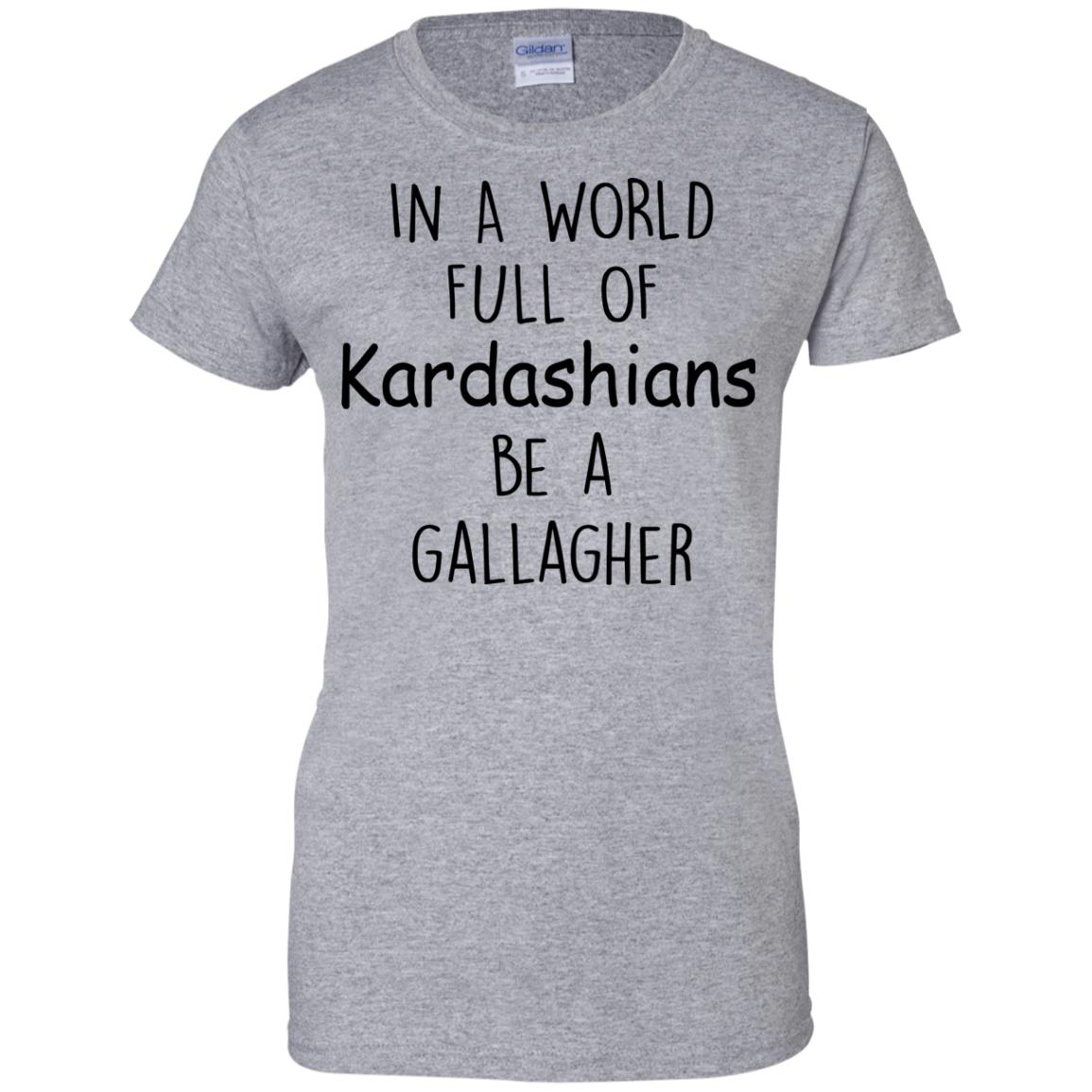 image 428px In A World Full Of Kardashians Be A Gallagher T Shirts