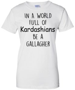 image 429 247x296px In A World Full Of Kardashians Be A Gallagher T Shirts