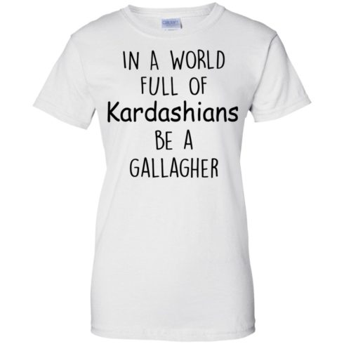 image 429 490x490px In A World Full Of Kardashians Be A Gallagher T Shirts
