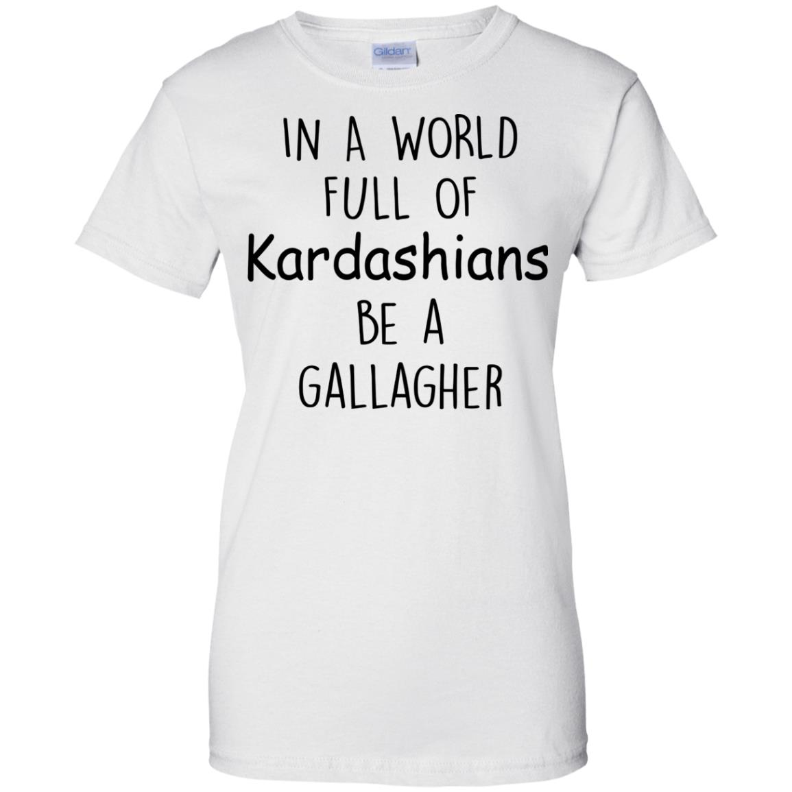 image 429px In A World Full Of Kardashians Be A Gallagher T Shirts