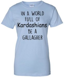 image 430 247x296px In A World Full Of Kardashians Be A Gallagher T Shirts