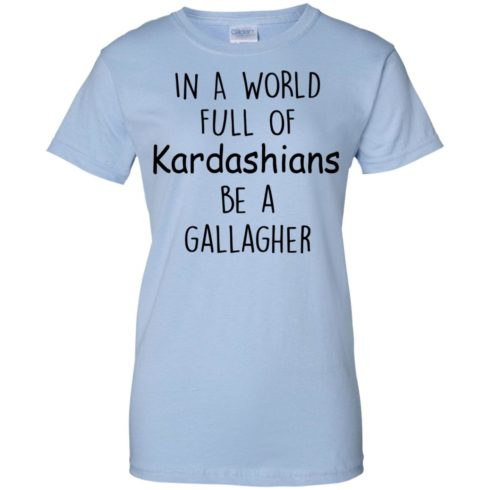 image 430 490x490px In A World Full Of Kardashians Be A Gallagher T Shirts